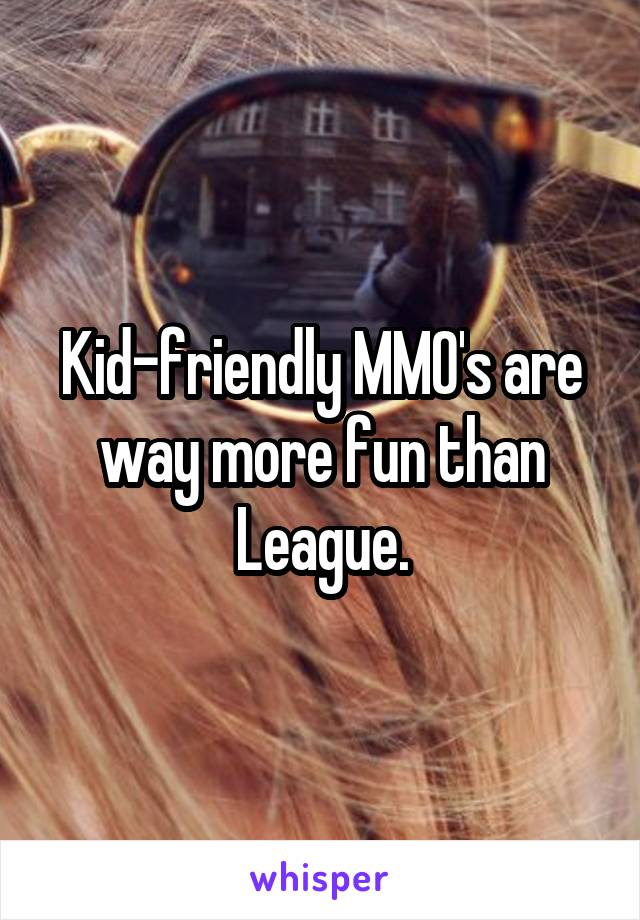Kid-friendly MMO's are way more fun than League.