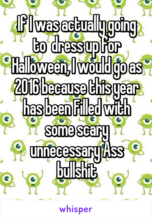 If I was actually going to  dress up for Halloween, I would go as 2016 because this year has been Filled with some scary unnecessary Ass bullshit