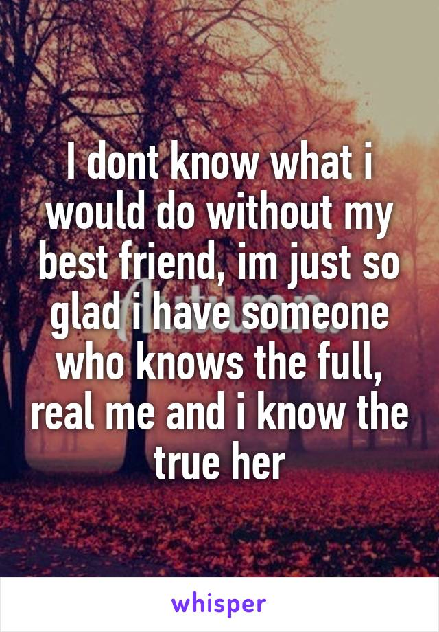 I dont know what i would do without my best friend, im just so glad i have someone who knows the full, real me and i know the true her