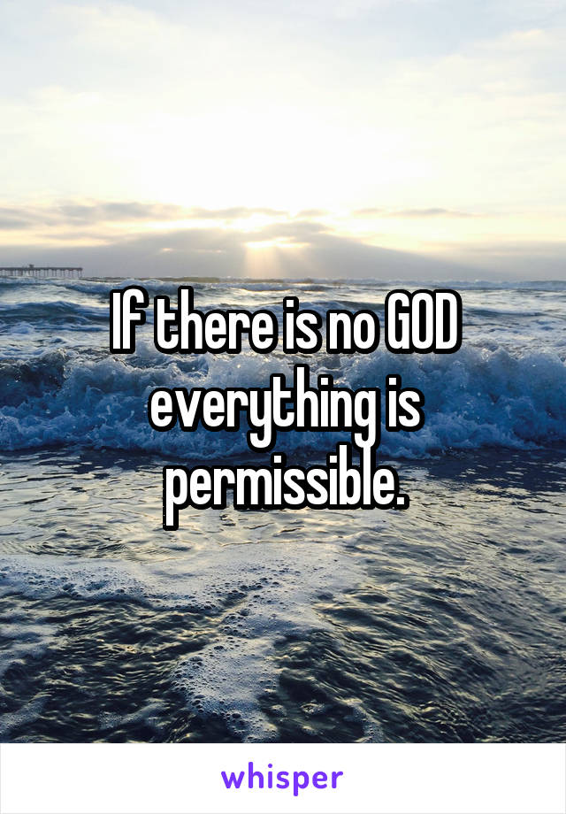 If there is no GOD everything is permissible.