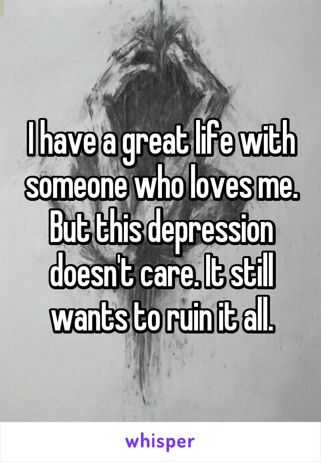 I have a great life with someone who loves me. But this depression doesn't care. It still wants to ruin it all.