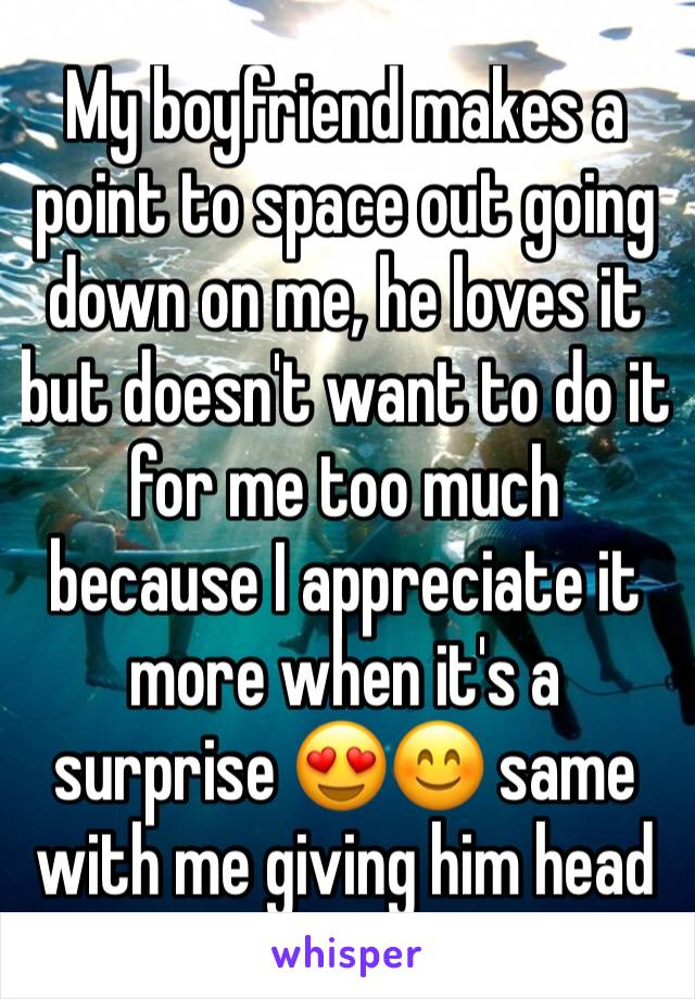 My boyfriend makes a point to space out going down on me, he loves it but doesn't want to do it for me too much because I appreciate it more when it's a surprise 😍😊 same with me giving him head