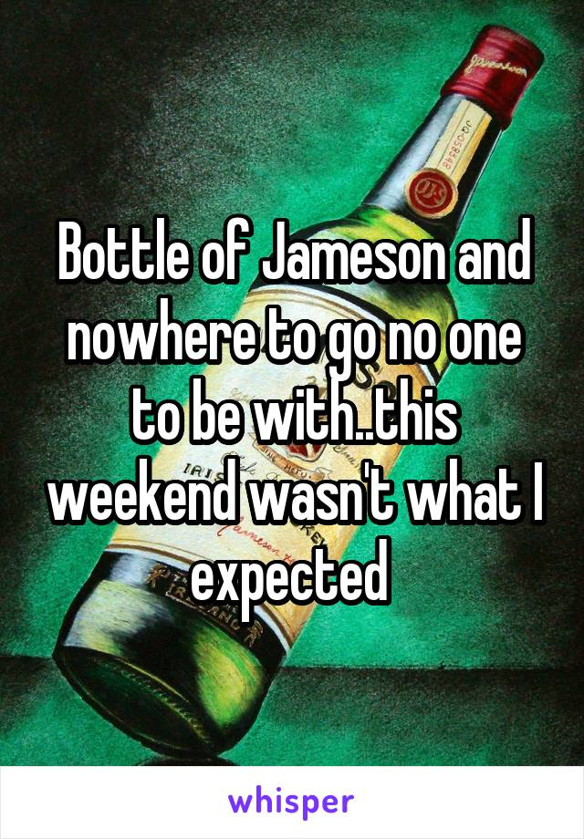 Bottle of Jameson and nowhere to go no one to be with..this weekend wasn't what I expected