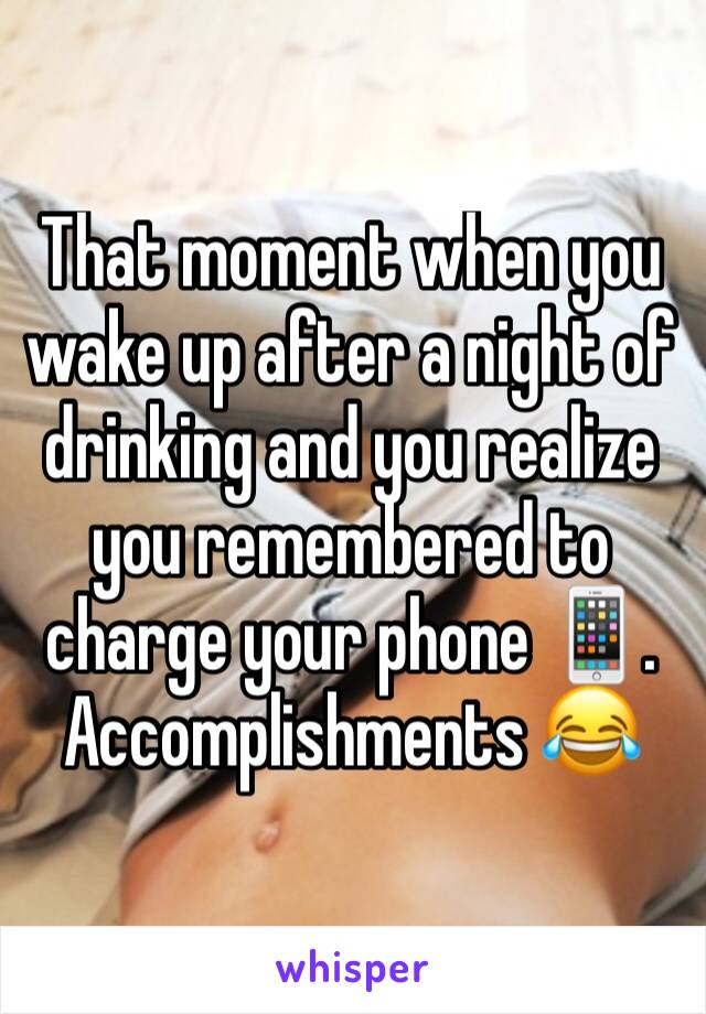 That moment when you wake up after a night of drinking and you realize you remembered to charge your phone 📱. Accomplishments 😂