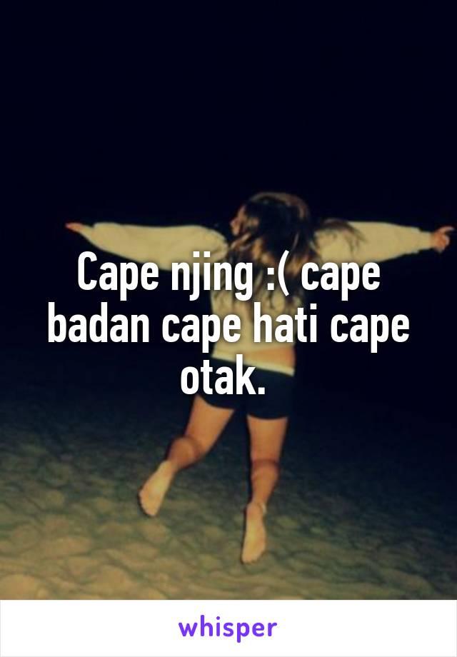 Cape njing :( cape badan cape hati cape otak.