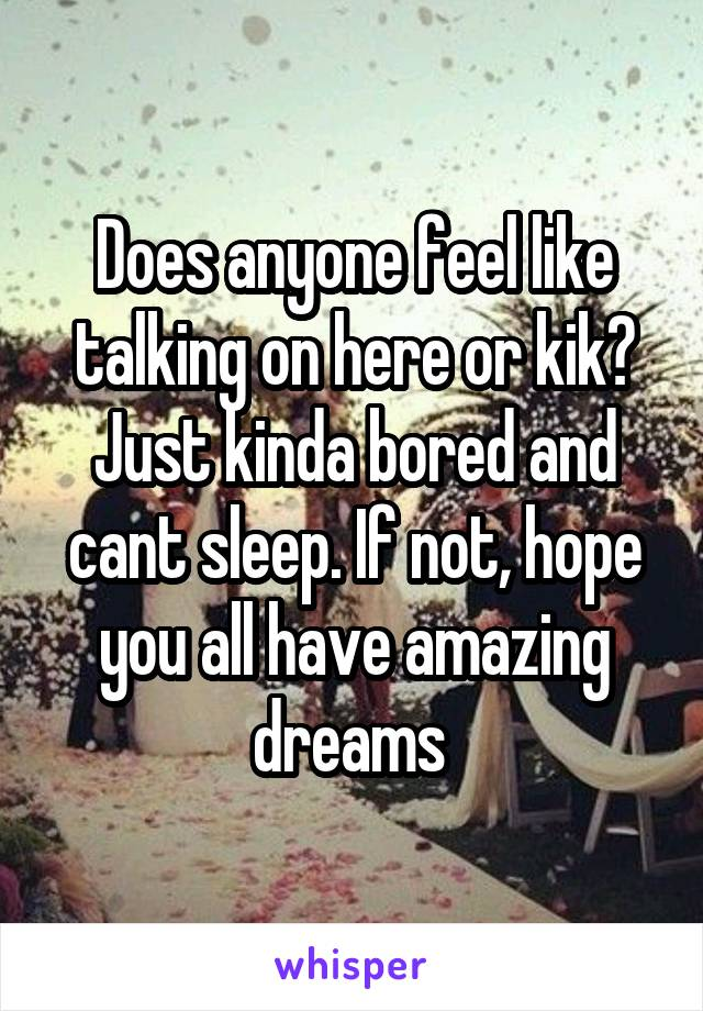 Does anyone feel like talking on here or kik? Just kinda bored and cant sleep. If not, hope you all have amazing dreams