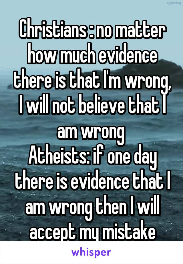 Christians : no matter how much evidence there is that I'm wrong, I will not believe that I am wrong  Atheists: if one day there is evidence that I am wrong then I will accept my mistake
