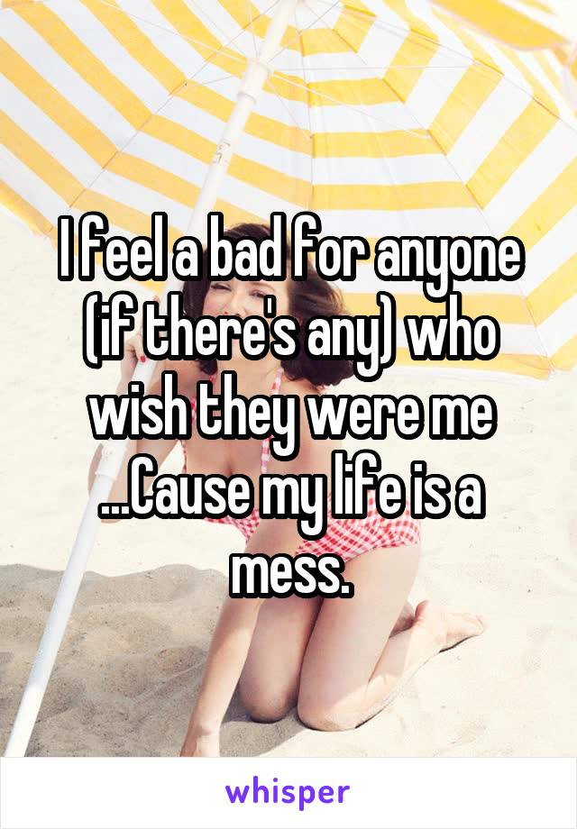 I feel a bad for anyone (if there's any) who wish they were me ...Cause my life is a mess.