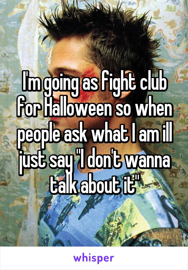 """I'm going as fight club for Halloween so when people ask what I am ill just say """"I don't wanna talk about it"""""""
