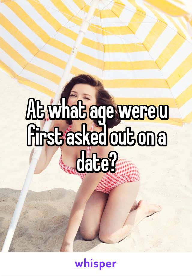 At what age were u first asked out on a date?