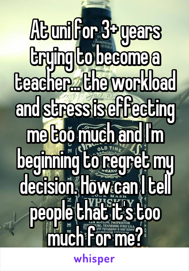 At uni for 3+ years trying to become a teacher... the workload and stress is effecting me too much and I'm beginning to regret my decision. How can I tell people that it's too much for me?