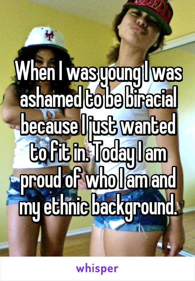 When I was young I was ashamed to be biracial because I just wanted to fit in. Today I am proud of who I am and my ethnic background.