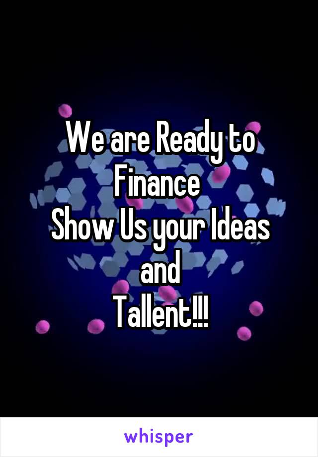 We are Ready to Finance  Show Us your Ideas and Tallent!!!