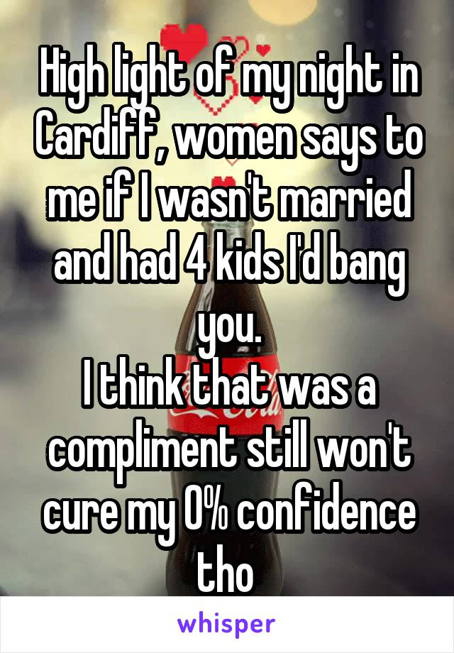 High light of my night in Cardiff, women says to me if I wasn't married and had 4 kids I'd bang you. I think that was a compliment still won't cure my 0% confidence tho