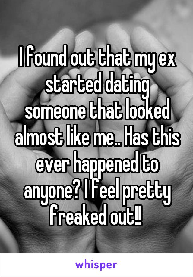 I found out that my ex started dating someone that looked almost like me.. Has this ever happened to anyone? I feel pretty freaked out!!