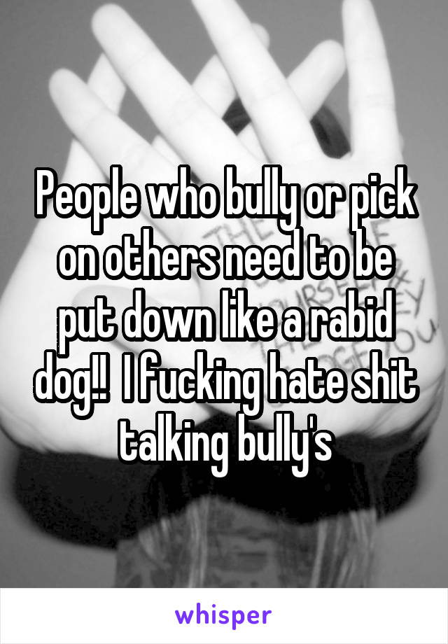 People who bully or pick on others need to be put down like a rabid dog!!  I fucking hate shit talking bully's