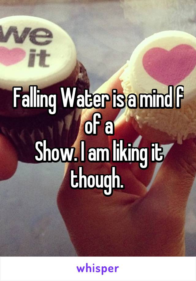 Falling Water is a mind f of a Show. I am liking it though.