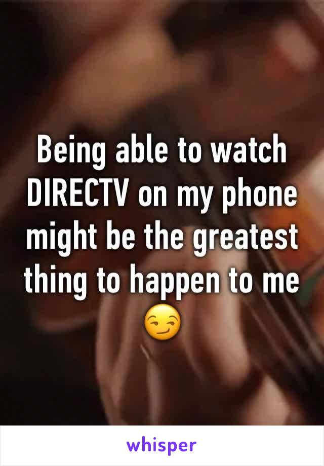 Being able to watch DIRECTV on my phone might be the greatest thing to happen to me 😏