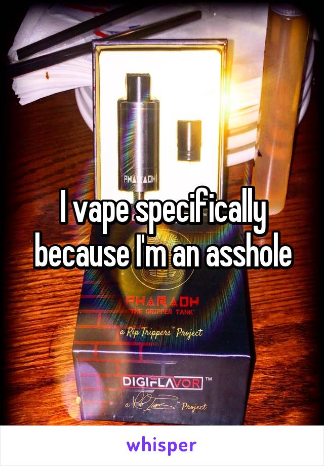 I vape specifically because I'm an asshole