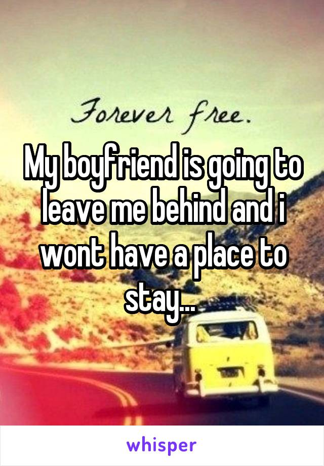 My boyfriend is going to leave me behind and i wont have a place to stay...