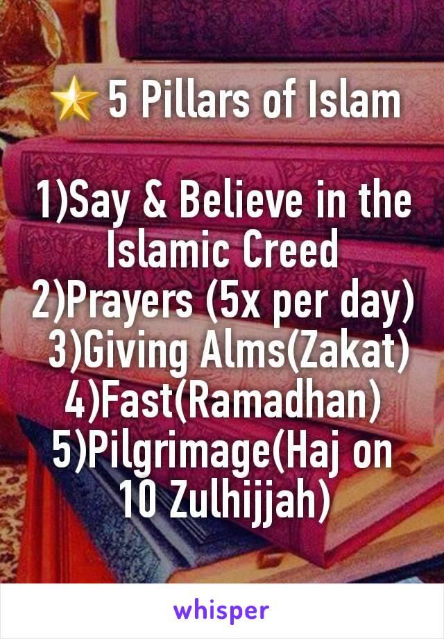 🌟5 Pillars of Islam  1)Say & Believe in the Islamic Creed 2)Prayers (5x per day)  3)Giving Alms(Zakat) 4)Fast(Ramadhan) 5)Pilgrimage(Haj on 10 Zulhijjah)