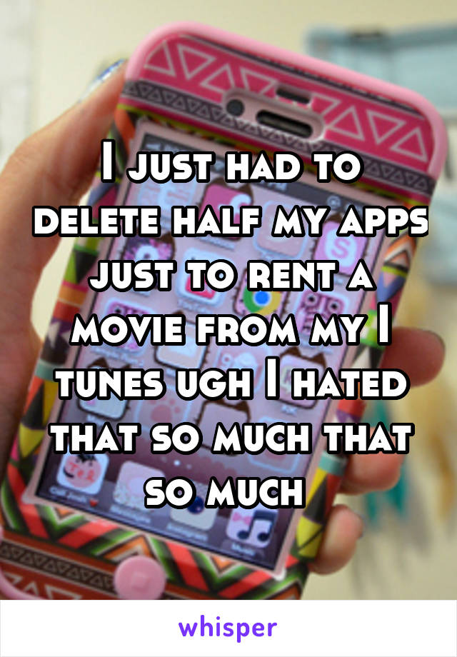 I just had to delete half my apps just to rent a movie from my I tunes ugh I hated that so much that so much
