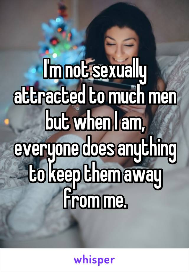 I'm not sexually attracted to much men but when I am, everyone does anything to keep them away from me.