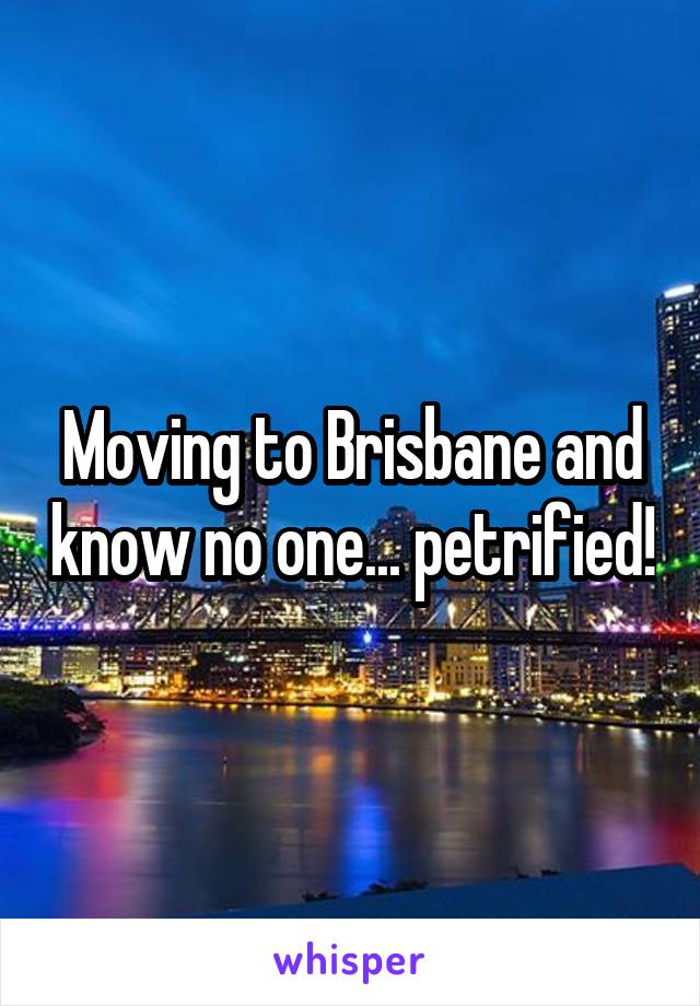 Moving to Brisbane and know no one... petrified!
