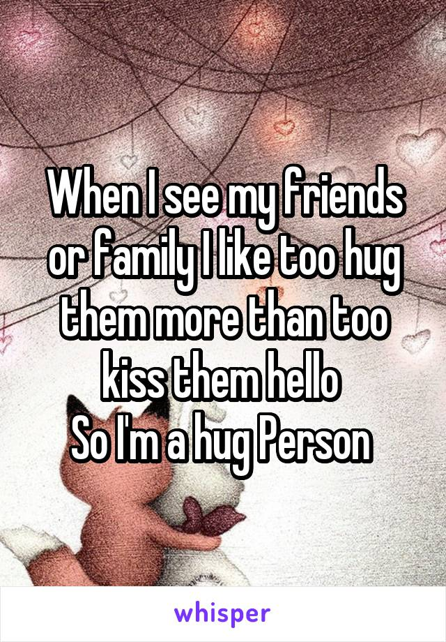 When I see my friends or family I like too hug them more than too kiss them hello  So I'm a hug Person