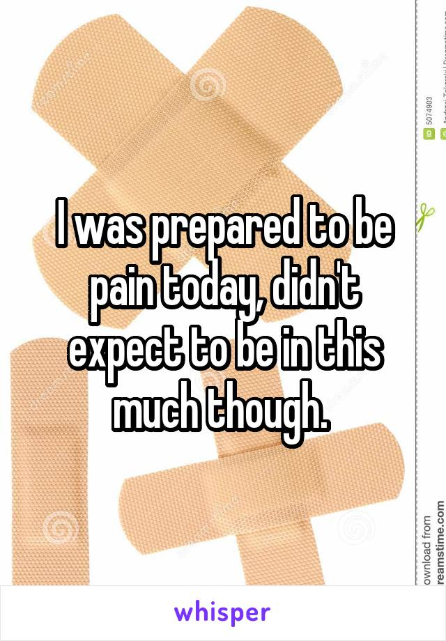 I was prepared to be pain today, didn't expect to be in this much though.