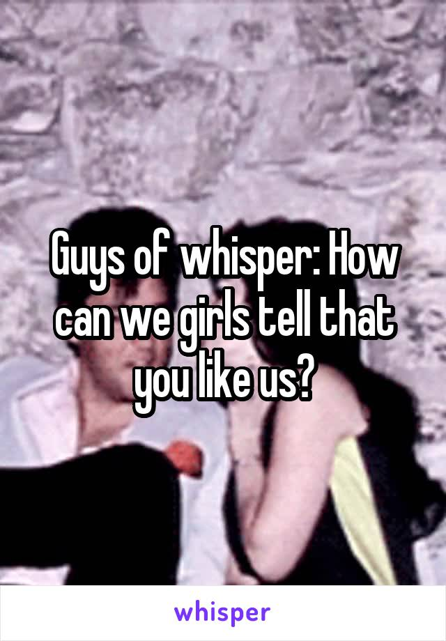 Guys of whisper: How can we girls tell that you like us?