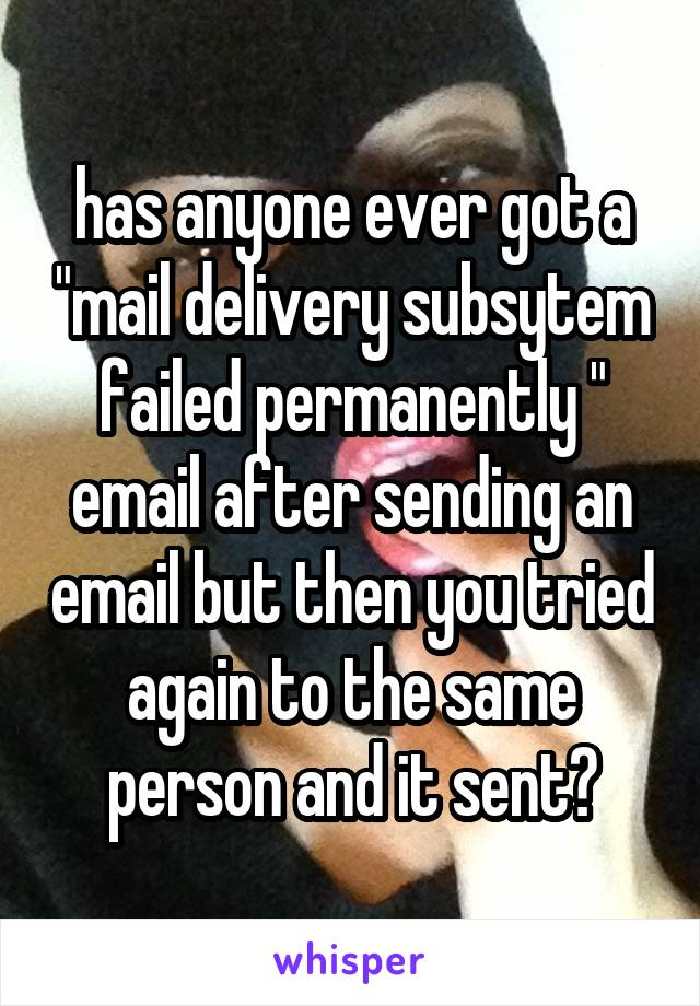 """has anyone ever got a """"mail delivery subsytem failed permanently """" email after sending an email but then you tried again to the same person and it sent?"""