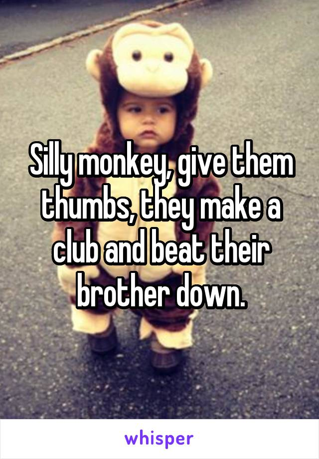 Silly monkey, give them thumbs, they make a club and beat their brother down.