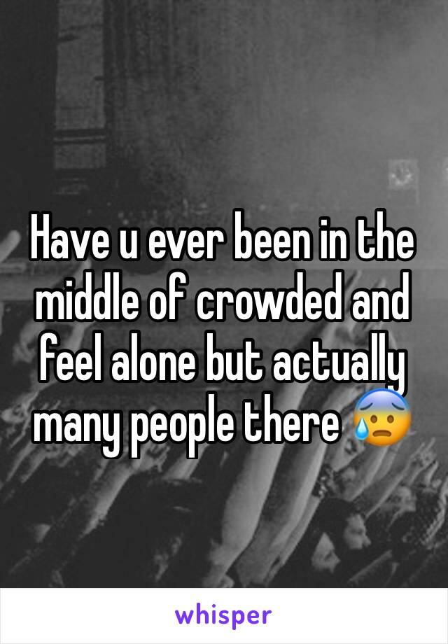 Have u ever been in the middle of crowded and feel alone but actually many people there 😰