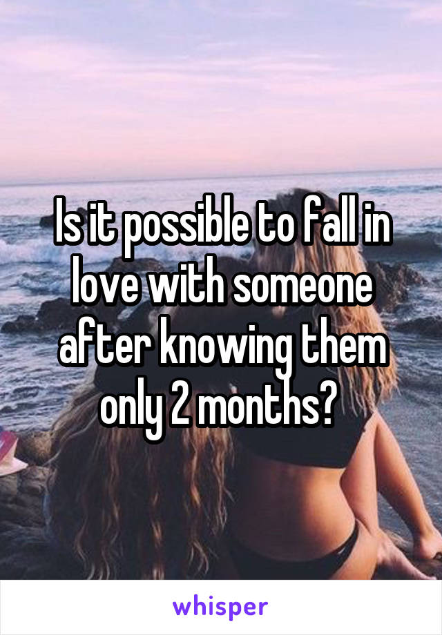Is it possible to fall in love with someone after knowing them only 2 months?