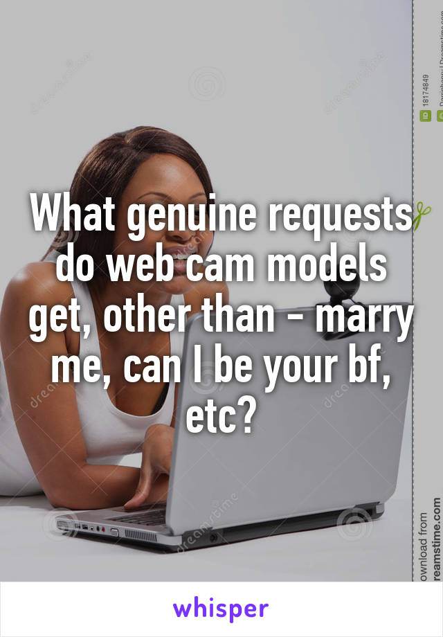 What genuine requests do web cam models get, other than - marry me, can I be your bf, etc?