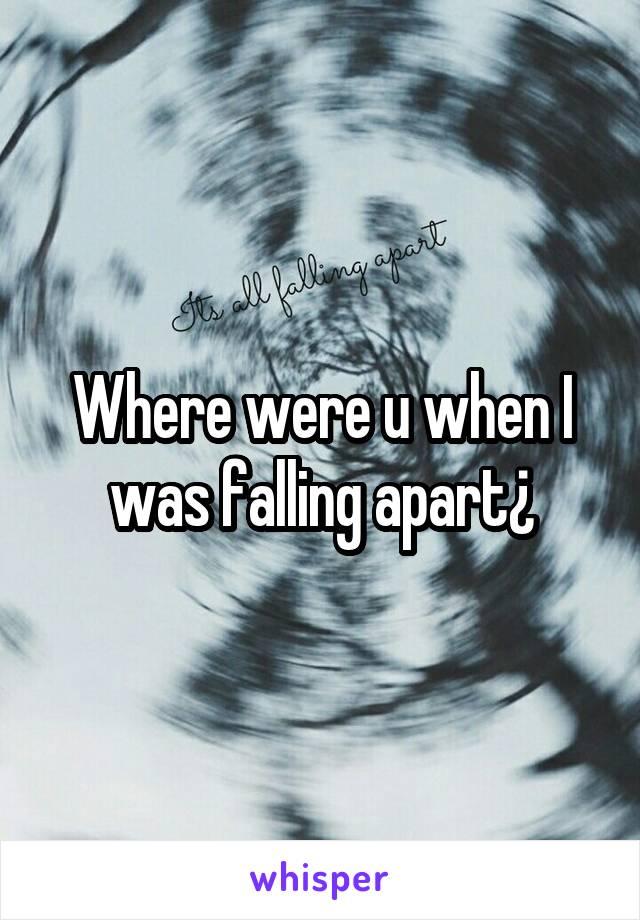 Where were u when I was falling apart¿