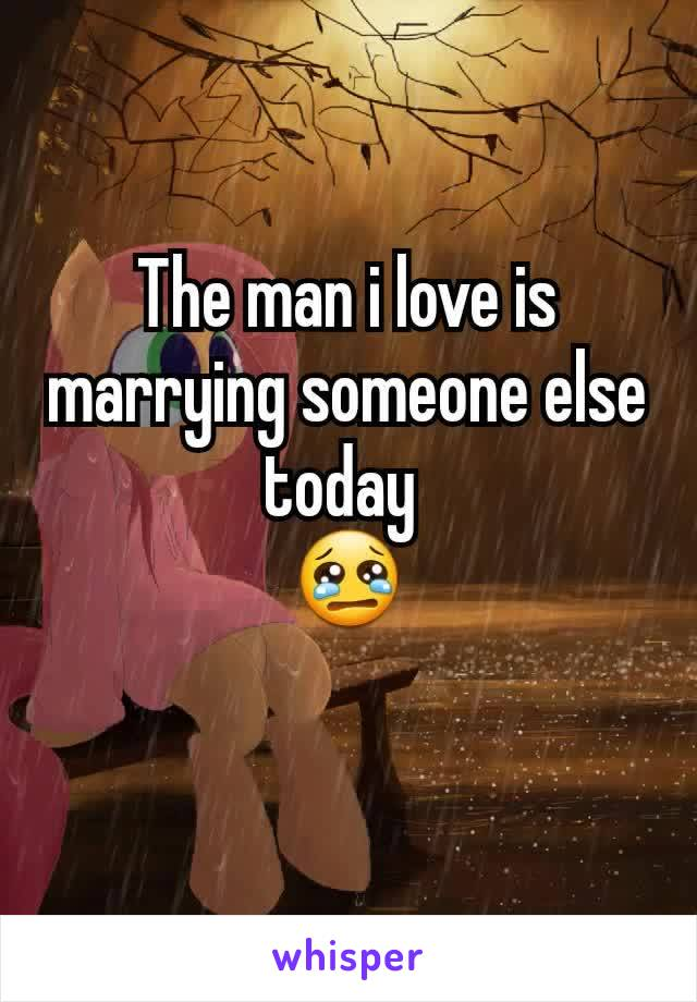 The man i love is marrying someone else today  😢