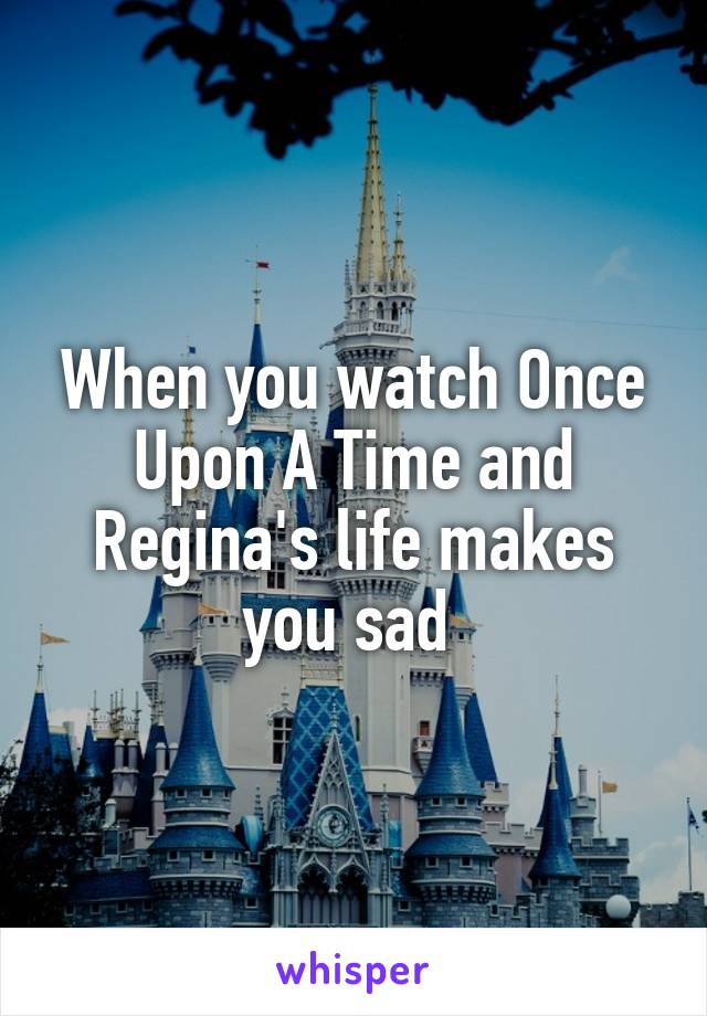 When you watch Once Upon A Time and Regina's life makes you sad
