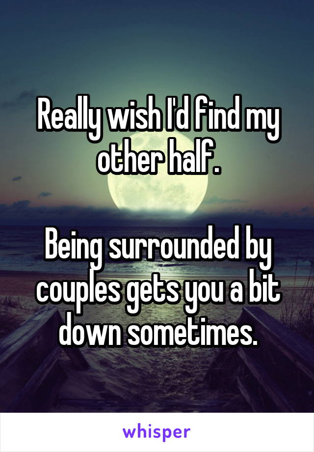 Really wish I'd find my other half.  Being surrounded by couples gets you a bit down sometimes.