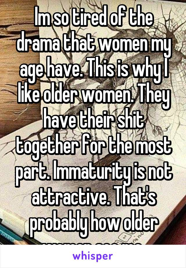 Im so tired of the drama that women my age have. This is why I like older women. They have their shit together for the most part. Immaturity is not attractive. That's probably how older women see me