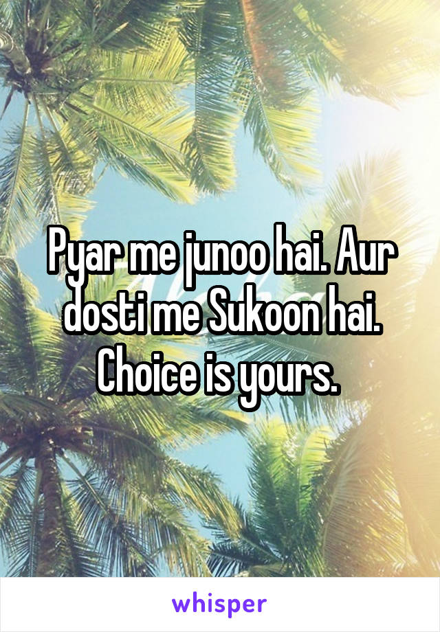 Pyar me junoo hai. Aur dosti me Sukoon hai. Choice is yours.
