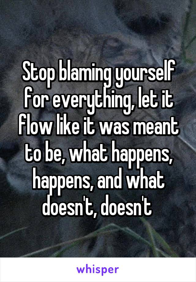 Stop blaming yourself for everything, let it flow like it was meant to be, what happens, happens, and what doesn't, doesn't