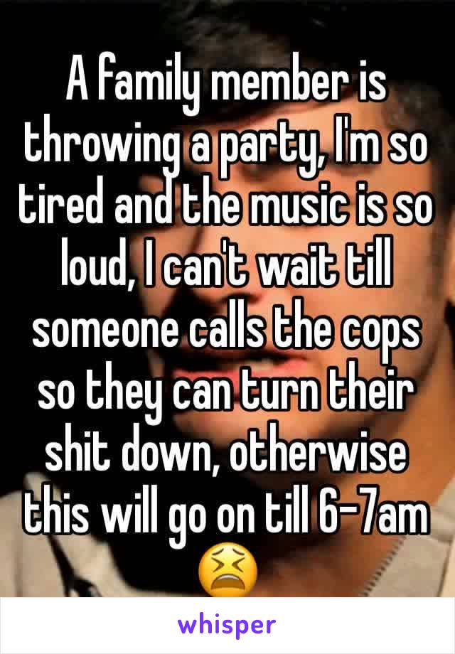 A family member is throwing a party, I'm so tired and the music is so loud, I can't wait till someone calls the cops so they can turn their shit down, otherwise this will go on till 6-7am 😫