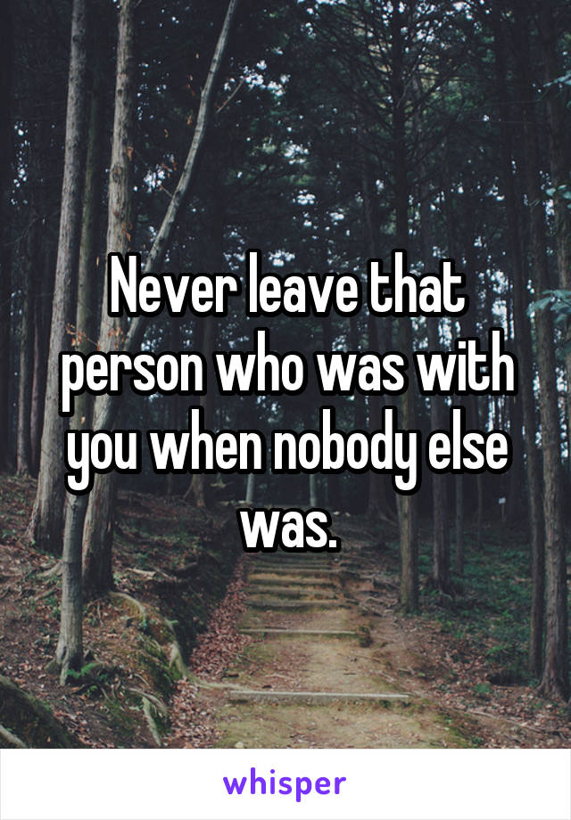 Never leave that person who was with you when nobody else was.