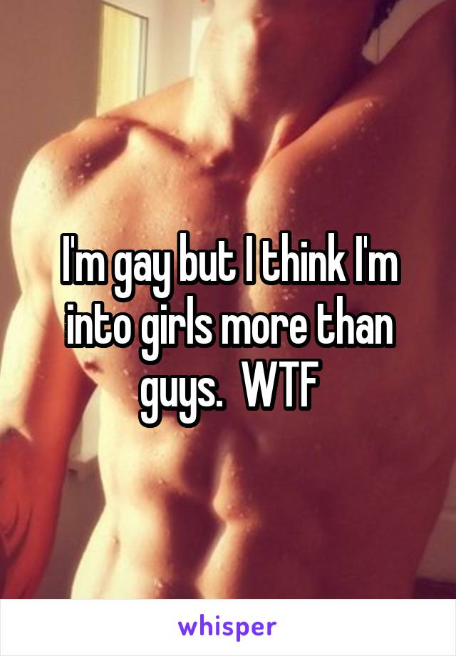 I'm gay but I think I'm into girls more than guys.  WTF
