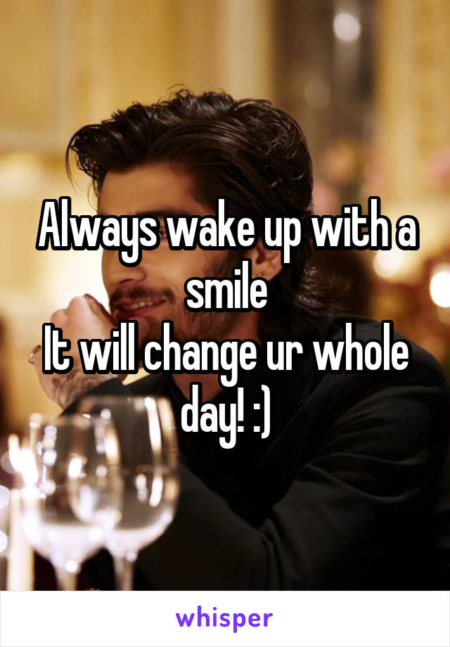 Always wake up with a smile It will change ur whole day! :)