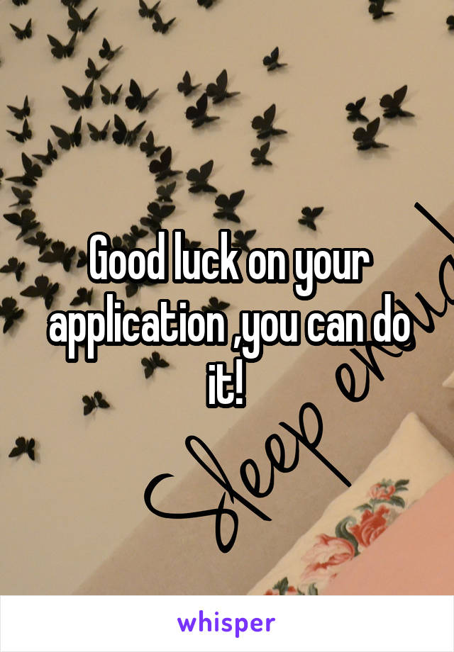 Good luck on your application ,you can do it!
