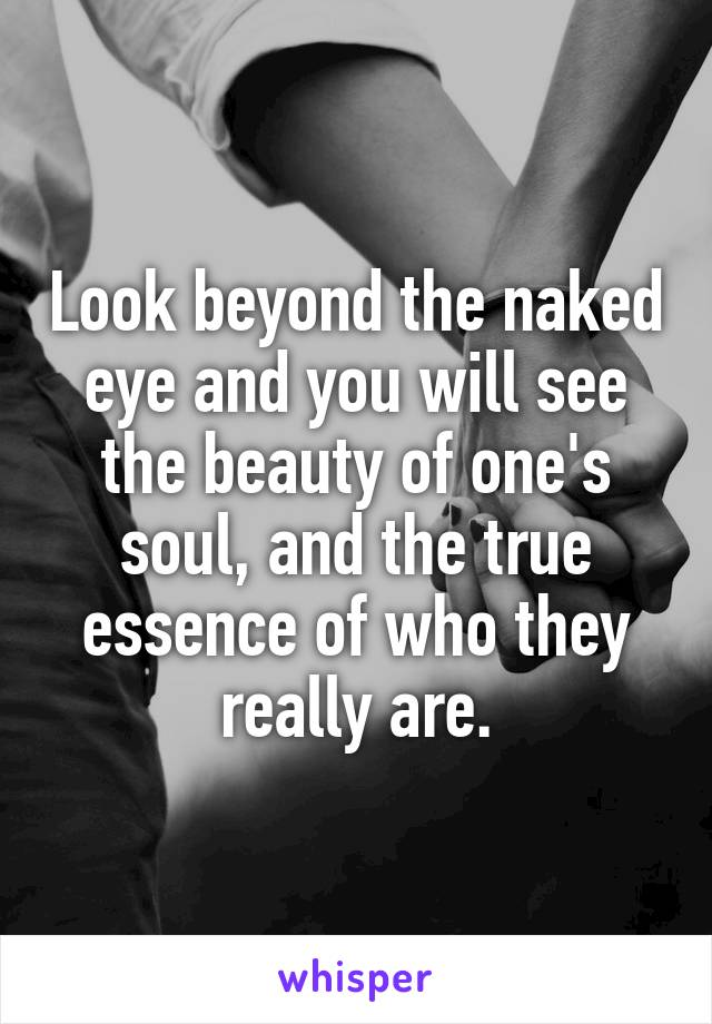 Look beyond the naked eye and you will see the beauty of one's soul, and the true essence of who they really are.