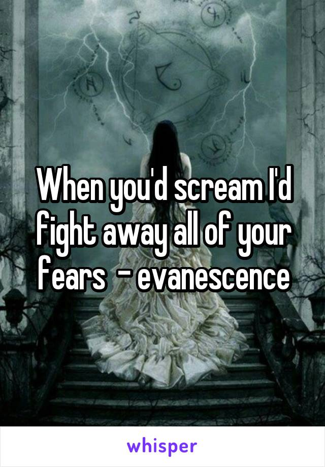 When you'd scream I'd fight away all of your fears  - evanescence